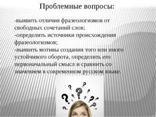 Проблемные вопросы: -выявить отличия фразеологизмов от свободных сочетаний сл