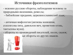 Источники фразеологизмов - исконно русские обороты, наблюдения человека за пр