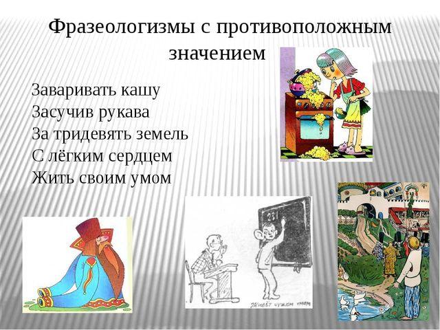 Фразеологизмы с противоположным значением Заваривать кашу Засучив рукава За т...