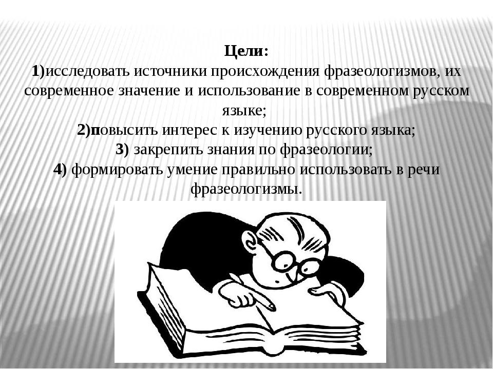 Цели: 1)исследовать источники происхождения фразеологизмов, их современное зн...