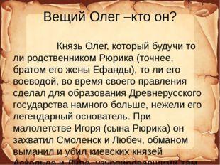 Вещий Олег –кто он? Князь Олег, который будучи то ли родственником Рюрика (то