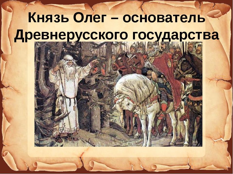 Князь Олег – основатель Древнерусского государства