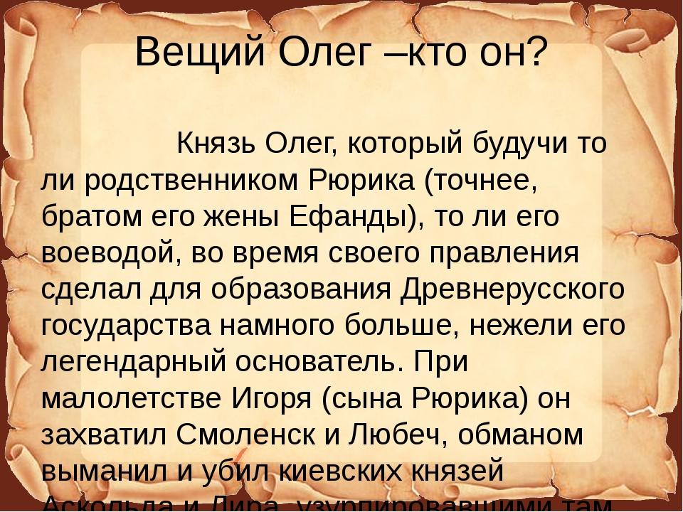 Вещий Олег –кто он? Князь Олег, который будучи то ли родственником Рюрика (то...