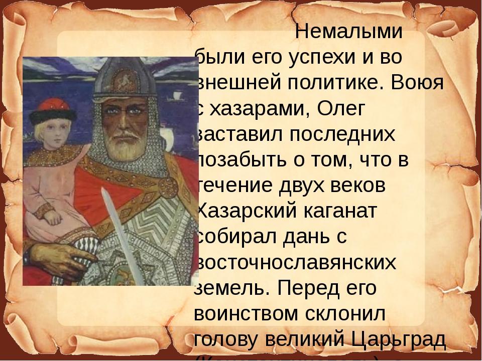 Немалыми были его успехи и во внешней политике. Воюя с хазарами, Олег застав...