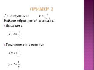 Дана функция: Найдем обратную ей функцию. Выразим x Поменяем x и y местами.