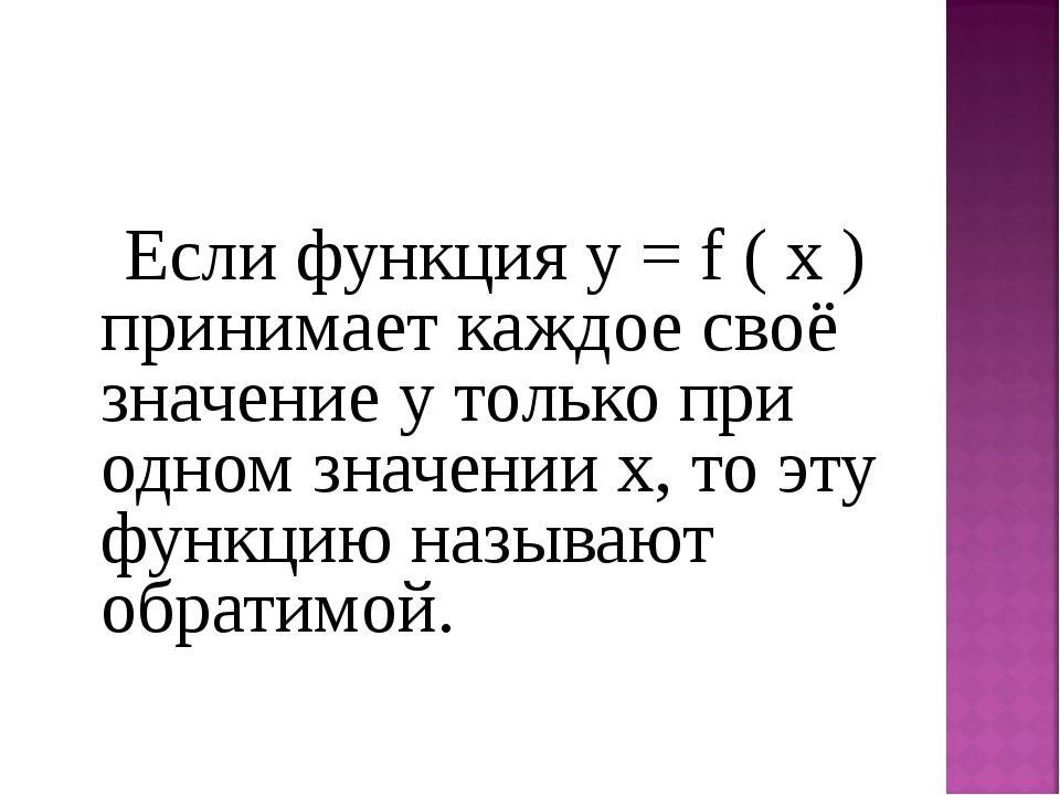 Если функция у = f ( х ) принимает каждое своё значение у только при одном з...