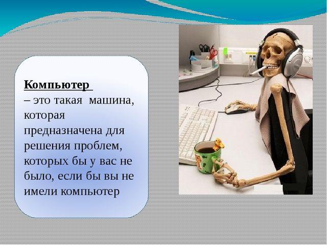 Компьютер - электронная вычислительная машина (ЭВМ), предназначенная для обра...