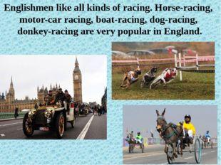 Englishmen like all kinds of racing. Horse-racing, motor-car racing, boat-rac