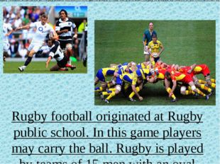 Rugby football originated at Rugby public school. In this game players may c