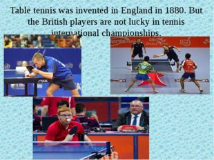 Table tennis was invented in England in 1880. But the British players are not