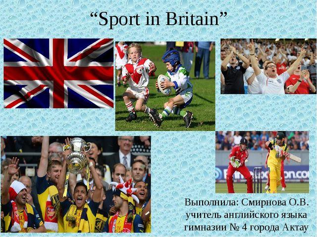 """""""Sport in Britain"""" Выполнила: Смирнова О.В. учитель английского языка гимнази..."""