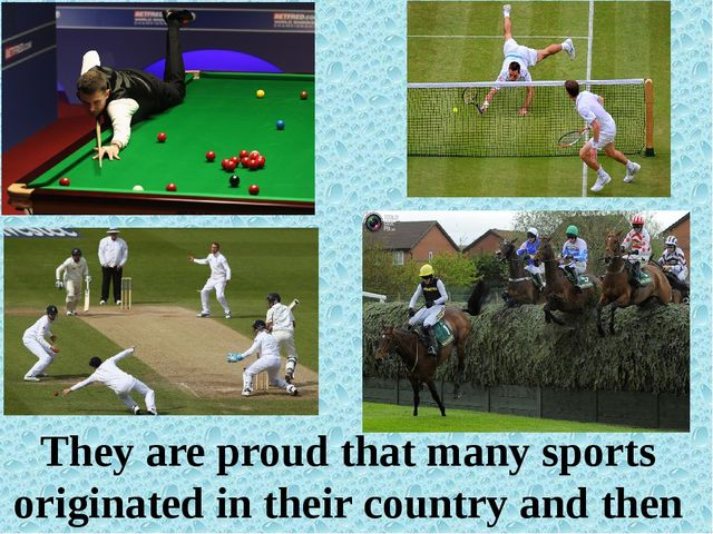 They are proud that many sports originated in their country and then spread...