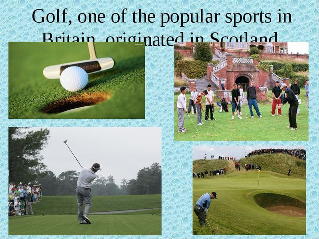 Golf, one of the popular sports in Britain, originated in Scotland.