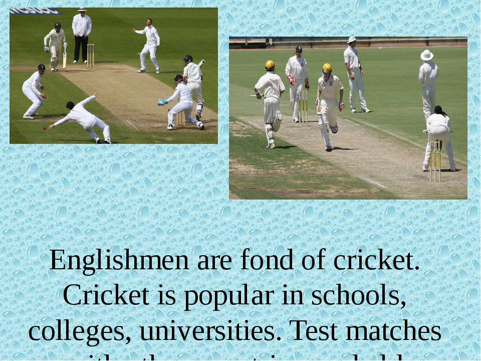 Englishmen are fond of cricket. Cricket is popular in schools, colleges, uni...
