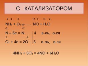 С КАТАЛИЗАТОРОМ -3 +1 0 +2 -2 +1 -2 NH3 + O2 кат. NO + H2O -3 +2 N – 5e = N 4