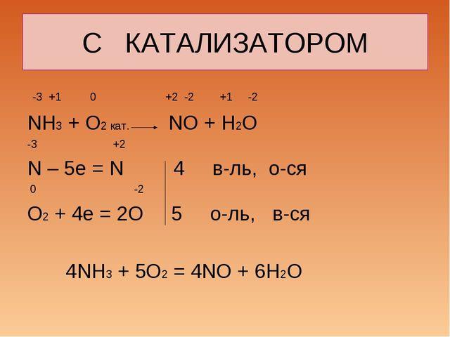 С КАТАЛИЗАТОРОМ -3 +1 0 +2 -2 +1 -2 NH3 + O2 кат. NO + H2O -3 +2 N – 5e = N 4...