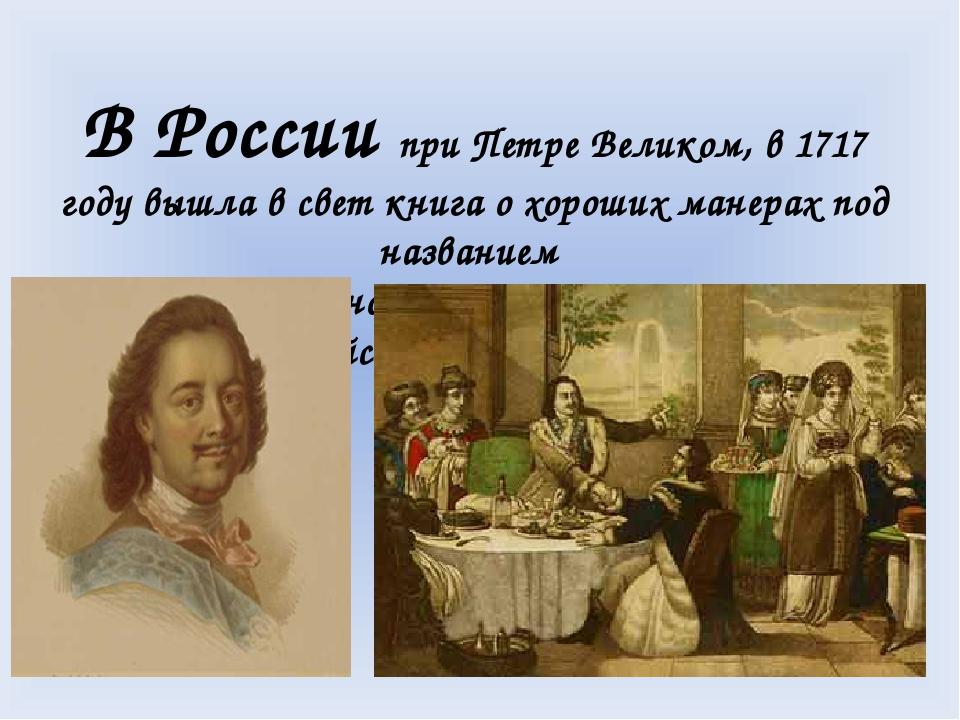 В России при Петре Великом, в 1717 году вышла в свет книга о хороших манерах...
