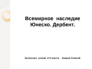 Всемирное наследие Юнеско. Дербент. Выполнил ученик 8 Н класса Хаиров Алексей