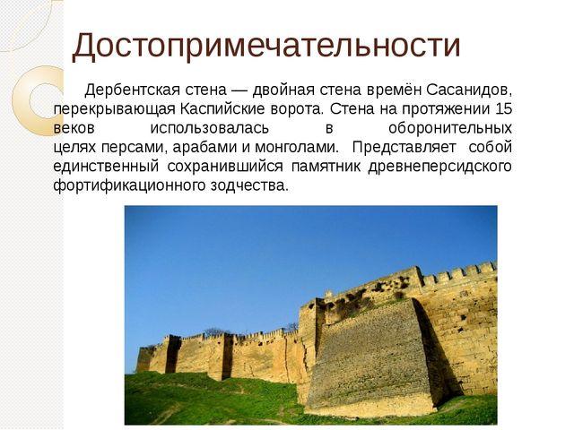 Достопримечательности Дербентская стена— двойная стена времёнСасанидов, пер...