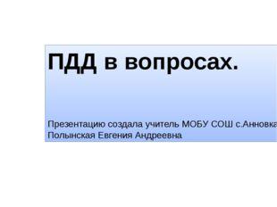ПДД в вопросах. Презентацию создала учитель МОБУ СОШ с.Анновка Полынская Евге