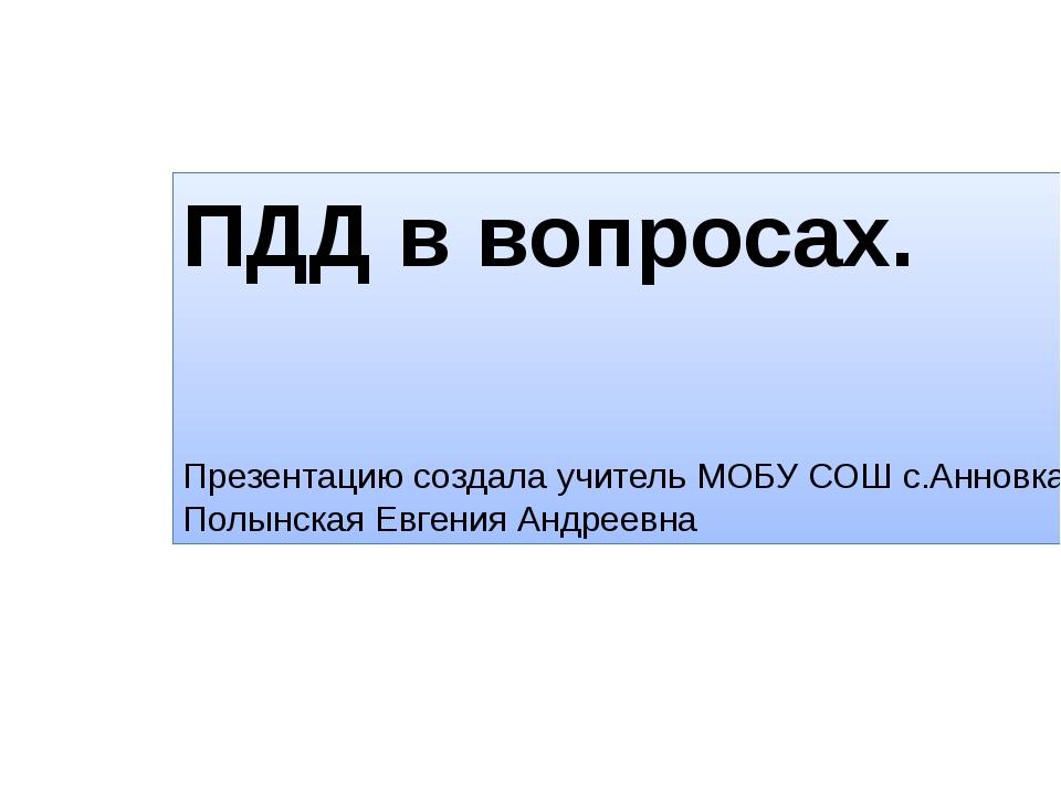ПДД в вопросах. Презентацию создала учитель МОБУ СОШ с.Анновка Полынская Евге...