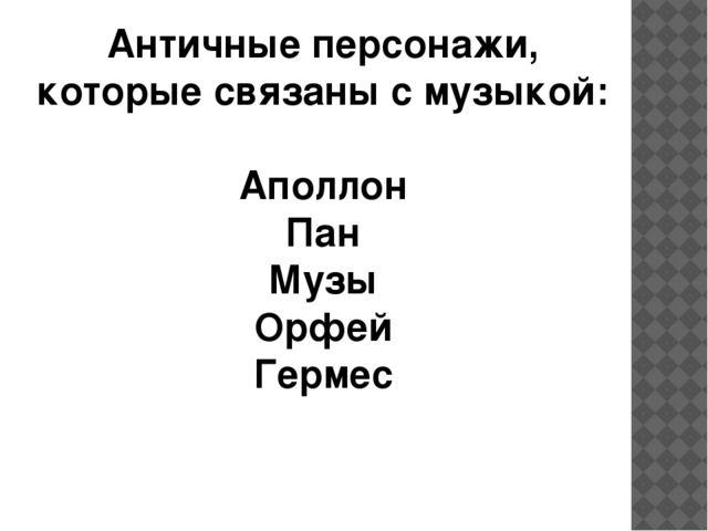 Античные персонажи, которые связаны с музыкой: Аполлон Пан Музы Орфей Гермес