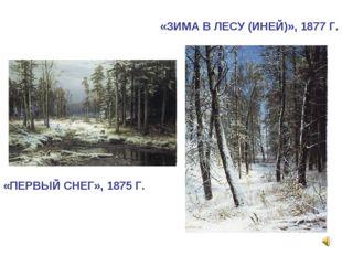 «ПЕРВЫЙ СНЕГ», 1875 Г. «ЗИМА В ЛЕСУ (ИНЕЙ)», 1877 Г.