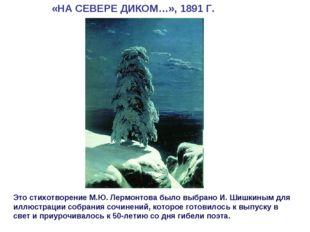 «НА СЕВЕРЕ ДИКОМ…», 1891 Г. Это стихотворение М.Ю. Лермонтова было выбрано И.