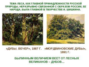 «ДУБЫ. ВЕЧЕР», 1887 Г. «МОРДВИНОВСКИЕ ДУБЫ», 1891 Г. БЫЛИННЫМ ВЕЛИЧИЕМ ВЕЕТ О