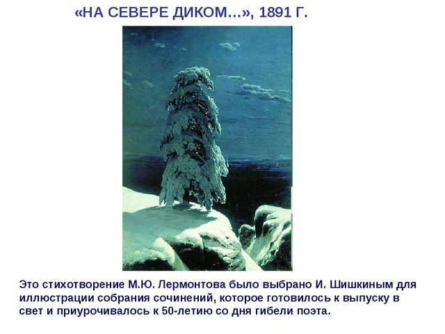 «НА СЕВЕРЕ ДИКОМ…», 1891 Г. Это стихотворение М.Ю. Лермонтова было выбрано И....