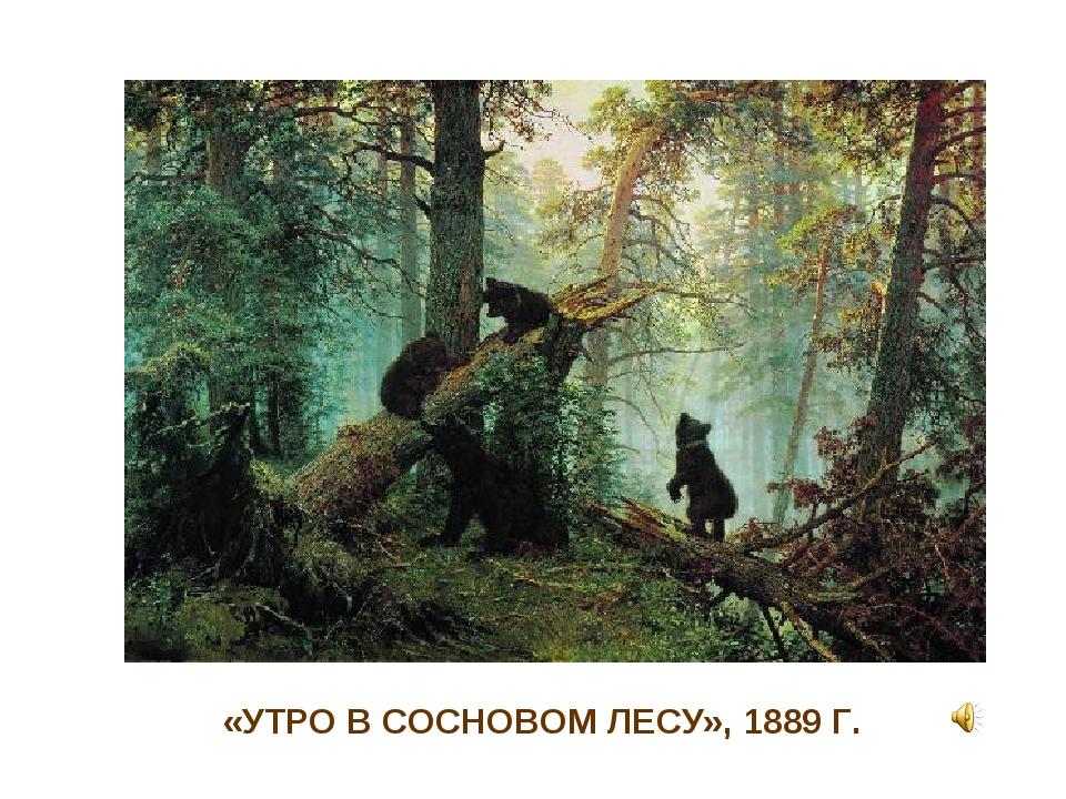 «УТРО В СОСНОВОМ ЛЕСУ», 1889 Г.