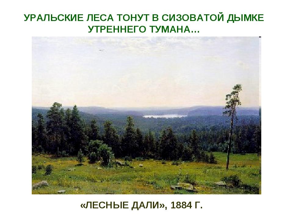 «ЛЕСНЫЕ ДАЛИ», 1884 Г. УРАЛЬСКИЕ ЛЕСА ТОНУТ В СИЗОВАТОЙ ДЫМКЕ УТРЕННЕГО ТУМАНА…