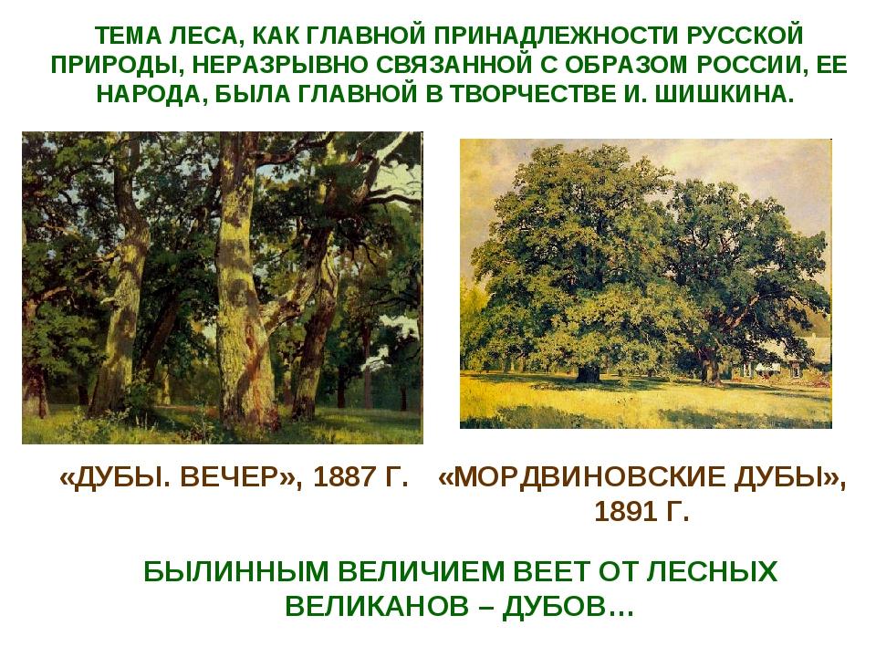 «ДУБЫ. ВЕЧЕР», 1887 Г. «МОРДВИНОВСКИЕ ДУБЫ», 1891 Г. БЫЛИННЫМ ВЕЛИЧИЕМ ВЕЕТ О...