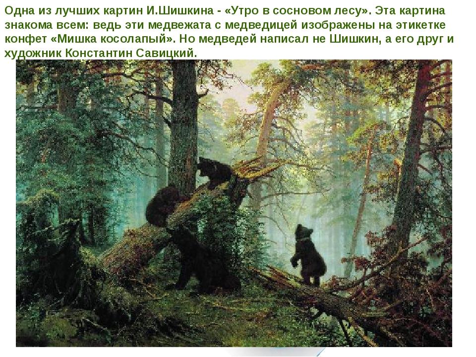 Одна из лучших картин И.Шишкина - «Утро в сосновом лесу». Эта картина знакома...