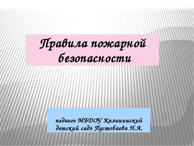Правила пожарной безопасности педагог МБДОУ Калининский детский сад» Пустобае...