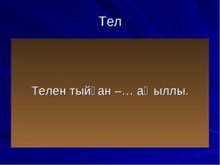 Тел Телен тыйған –… аҡыллы.