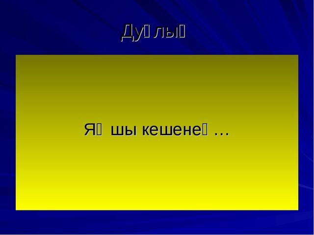Дуҫлыҡ Яҡшы кешенең…