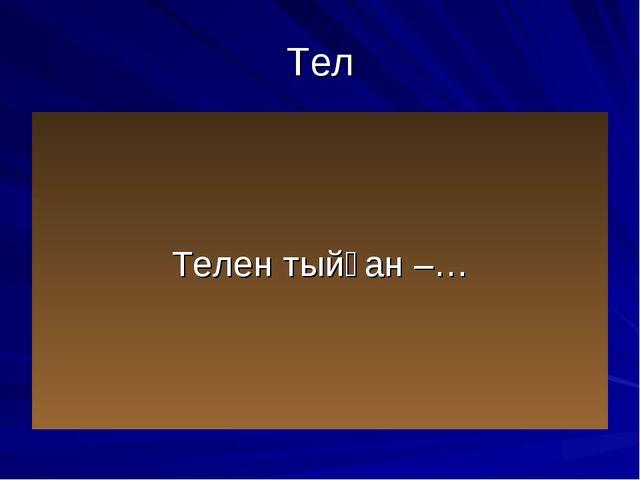 Тел Телен тыйған –…