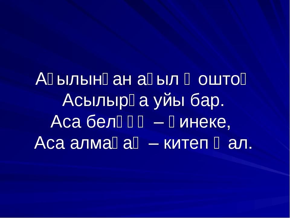 Аҫылынған аҫыл ҡоштоң Асылырға уйы бар. Аса белһәң – һинеке, Аса алмаһаң – ки...
