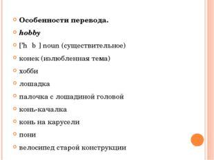 Особенности перевода. hobby ['hɒbɪ] noun (существительное) конек (излюбленна
