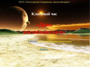 ГКОУ «Плоскошская специальная школа-интернат» Классный час «День космонавтики