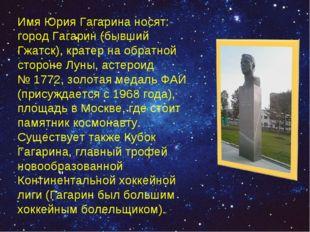 """"""". Имя Юрия Гагарина носят: город Гагарин (бывший Гжатск), кратер на обратной"""