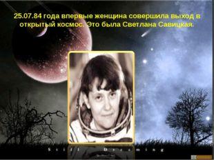 25.07.84 года впервые женщина совершила выход в открытый космос. Это была Све