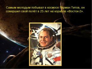 Самым молодым побывал в космосе Герман Титов, он совершил свой полёт в 25лет
