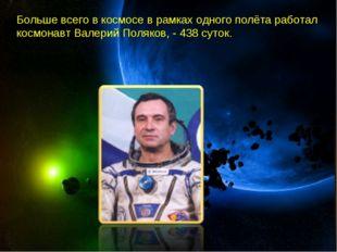 Больше всего в космосе в рамках одного полёта работал космонавт Валерий Поляк