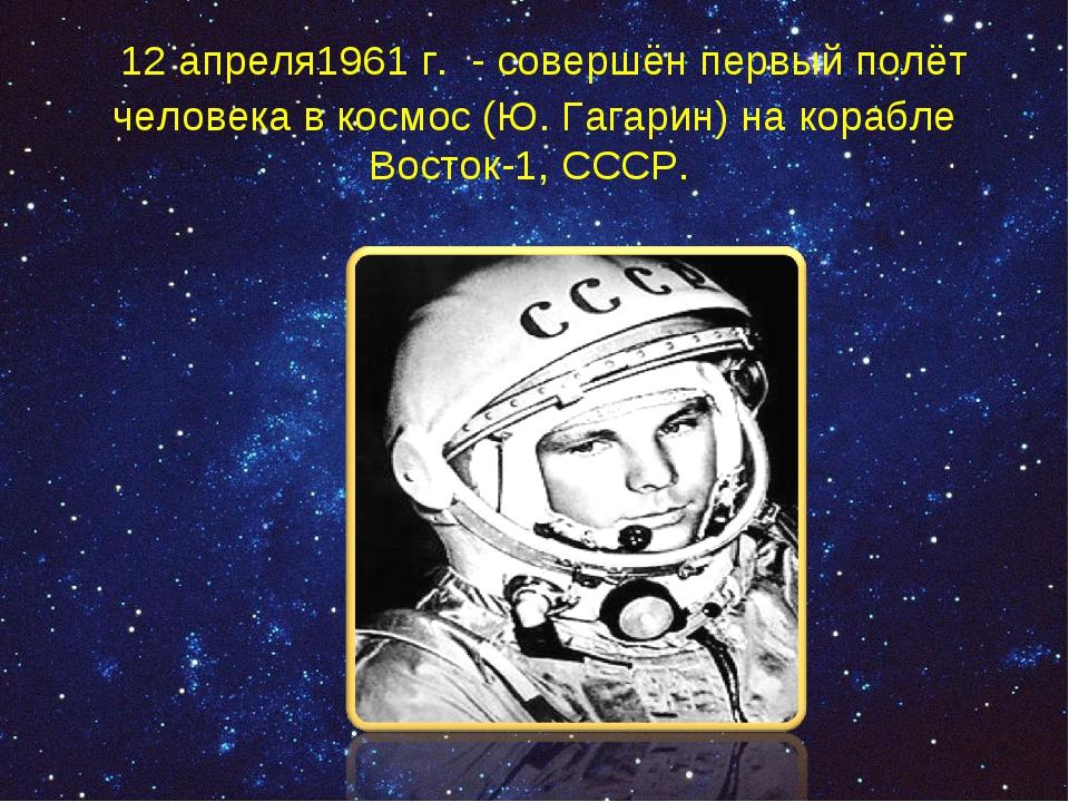 12 апреля1961 г. - совершён первый полёт человека в космос (Ю. Гагарин) на к...