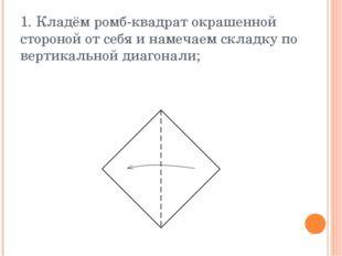 1. Кладём ромб-квадрат окрашенной стороной от себя и намечаем складку по верт