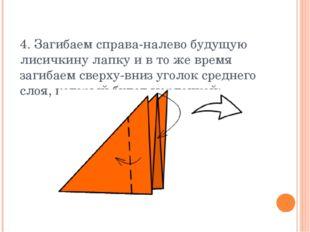 4. Загибаем справа-налево будущую лисичкину лапку и в то же время загибаем св