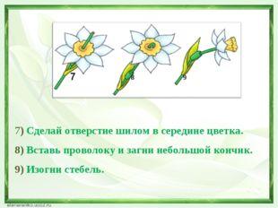 7) Сделай отверстие шилом в середине цветка. 8) Вставь проволоку и загни неб