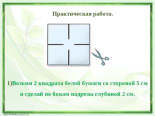 Практическая работа. 1)Возьми 2 квадрата белой бумаги со стороной 5 см и сде